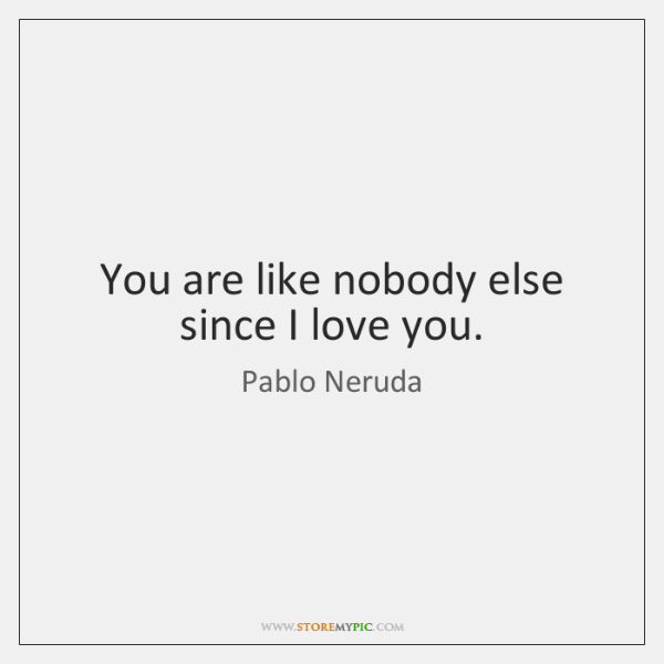 You are like nobody else since I love you.