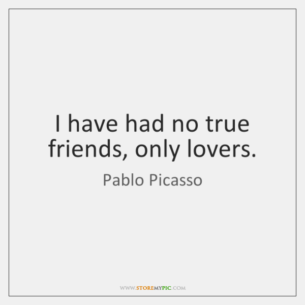 I have had no true friends, only lovers.