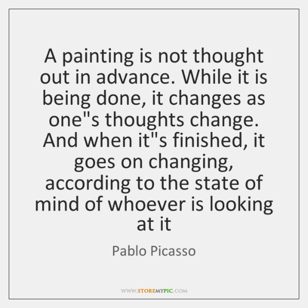 A painting is not thought out in advance. While it is being ...