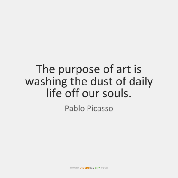 The purpose of art is washing the dust of daily life off ...