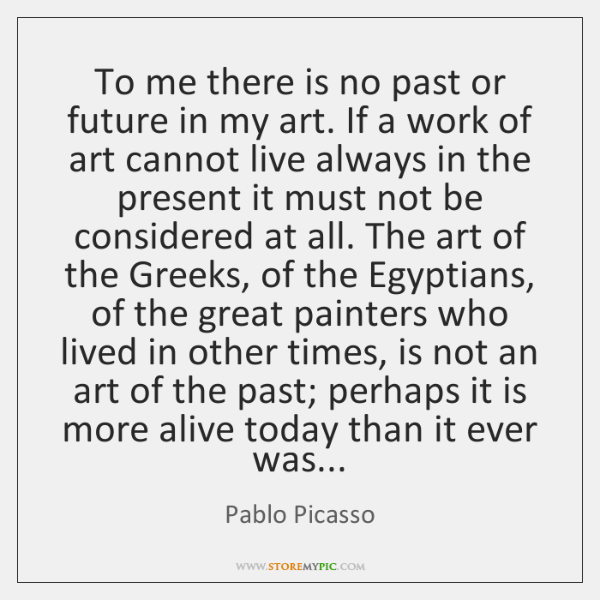 To me there is no past or future in my art. If ...