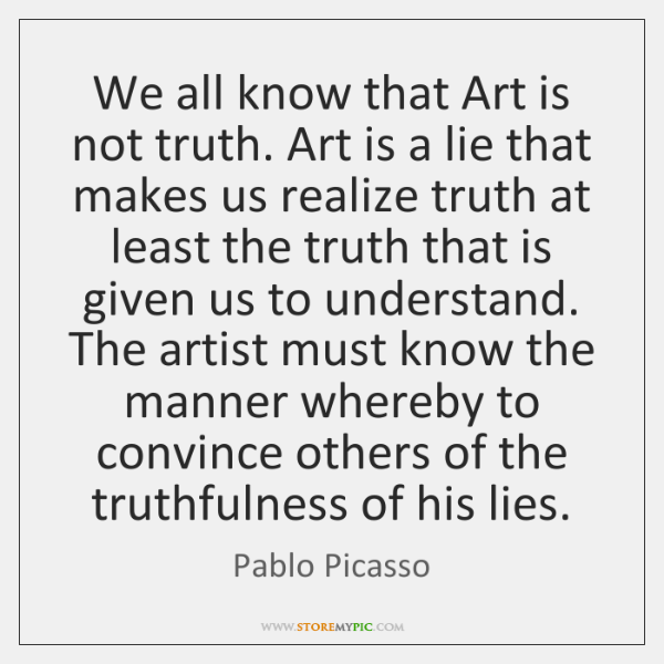 We all know that Art is not truth. Art is a lie ...