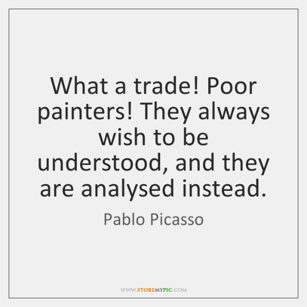 What a trade! Poor painters! They always wish to be understood, and ...