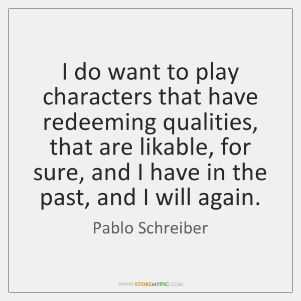 I do want to play characters that have redeeming qualities, that are ...