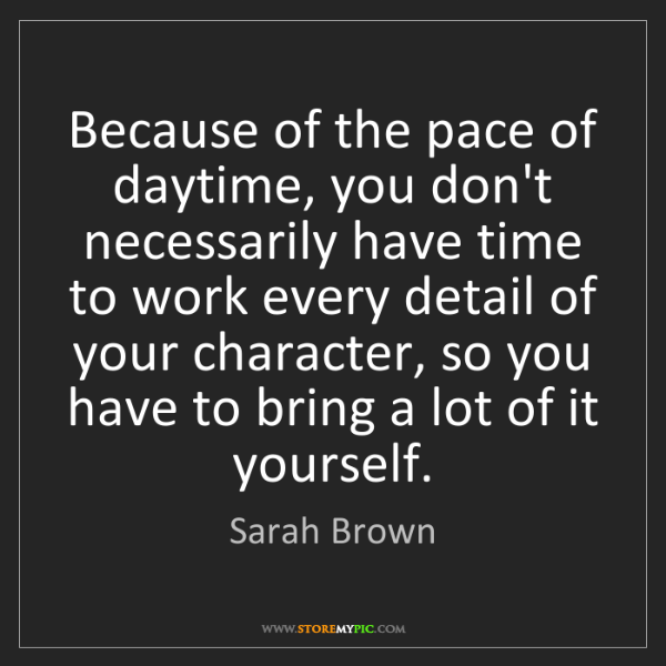Sarah Brown: Because of the pace of daytime, you don't necessarily...