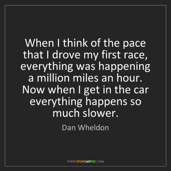 Dan Wheldon: When I think of the pace that I drove my first race,...