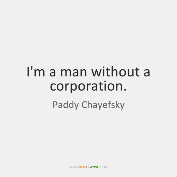 I'm a man without a corporation.