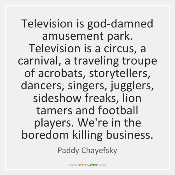 Television is god-damned amusement park. Television is a circus, a carnival, a ...