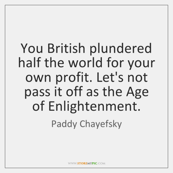 You British plundered half the world for your own profit. Let's not ...