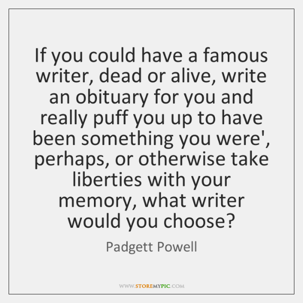 If you could have a famous writer, dead or alive, write an ...