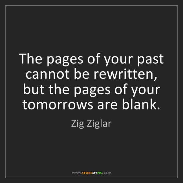 Zig Ziglar: The pages of your past cannot be rewritten, but the pages...