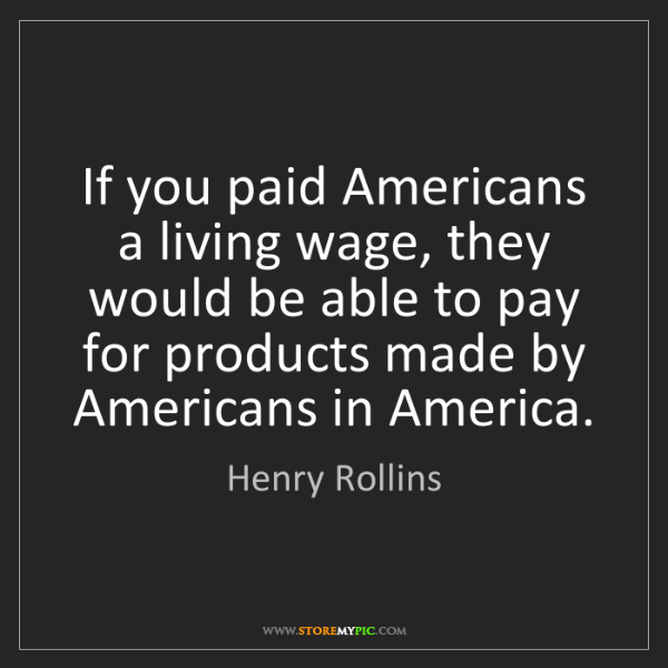 Henry Rollins: If you paid Americans a living wage, they would be able...