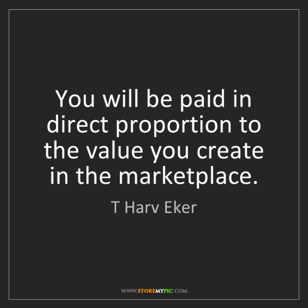 T Harv Eker: You will be paid in direct proportion to the value you...