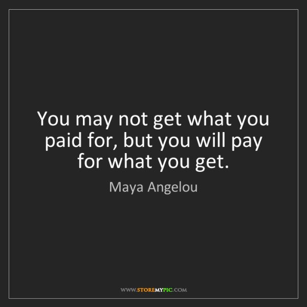 Maya Angelou: You may not get what you paid for, but you will pay for...