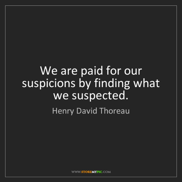Henry David Thoreau: We are paid for our suspicions by finding what we suspected.