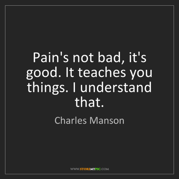 Charles Manson: Pain's not bad, it's good. It teaches you things. I understand...