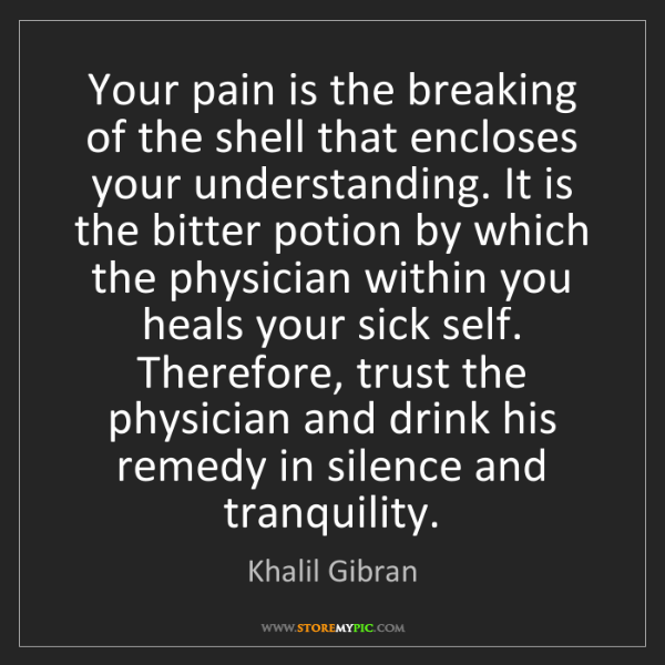 Khalil Gibran: Your pain is the breaking of the shell that encloses...