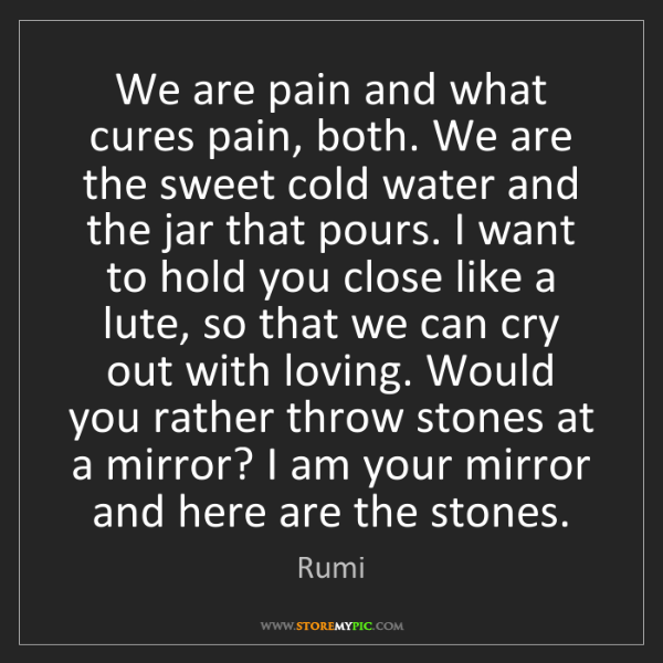 Rumi: We are pain and what cures pain, both. We are the sweet...