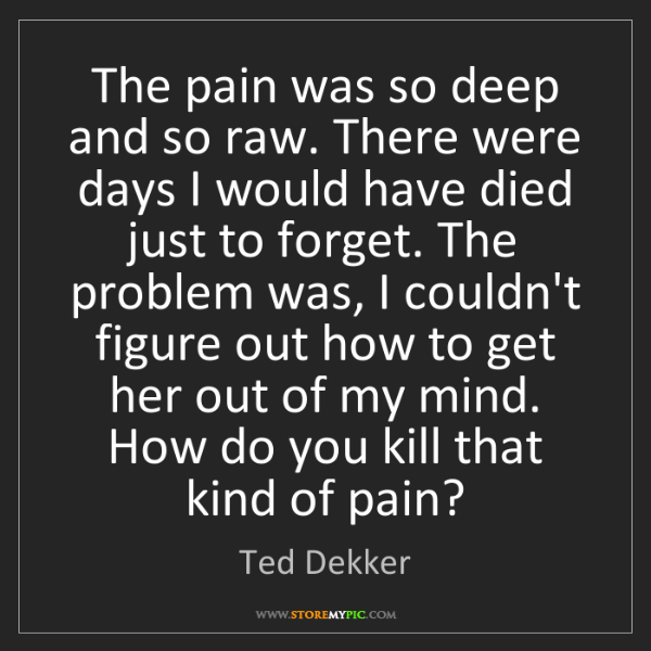 Ted Dekker: The pain was so deep and so raw. There were days I would...