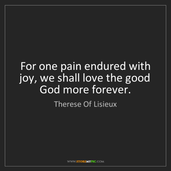 Therese Of Lisieux: For one pain endured with joy, we shall love the good...