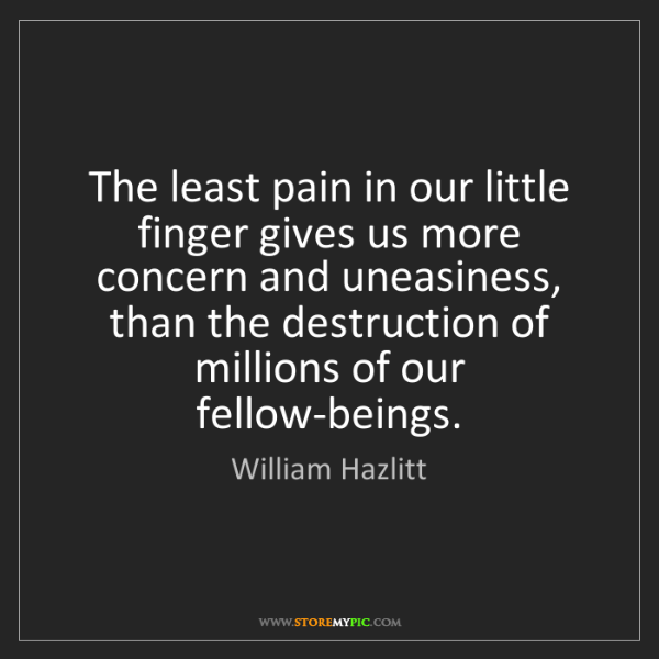 William Hazlitt: The least pain in our little finger gives us more concern...