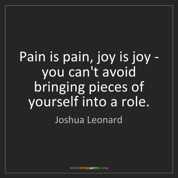 Joshua Leonard: Pain is pain, joy is joy - you can't avoid bringing pieces...