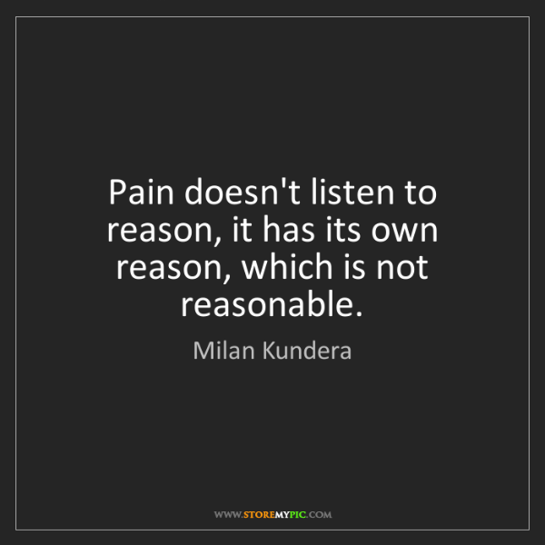 Milan Kundera: Pain doesn't listen to reason, it has its own reason,...