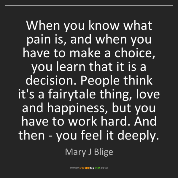 Mary J Blige: When you know what pain is, and when you have to make...