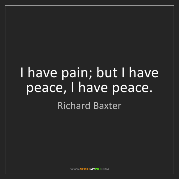 Richard Baxter: I have pain; but I have peace, I have peace.