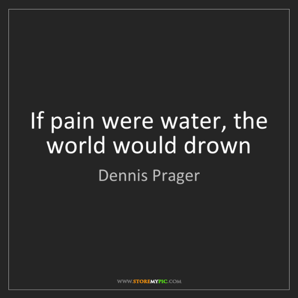 Dennis Prager: If pain were water, the world would drown