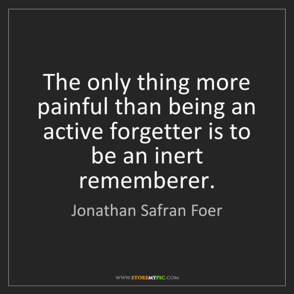 Jonathan Safran Foer: The only thing more painful than being an active forgetter...
