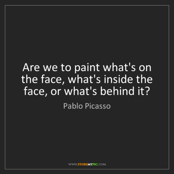 Pablo Picasso: Are we to paint what's on the face, what's inside the...