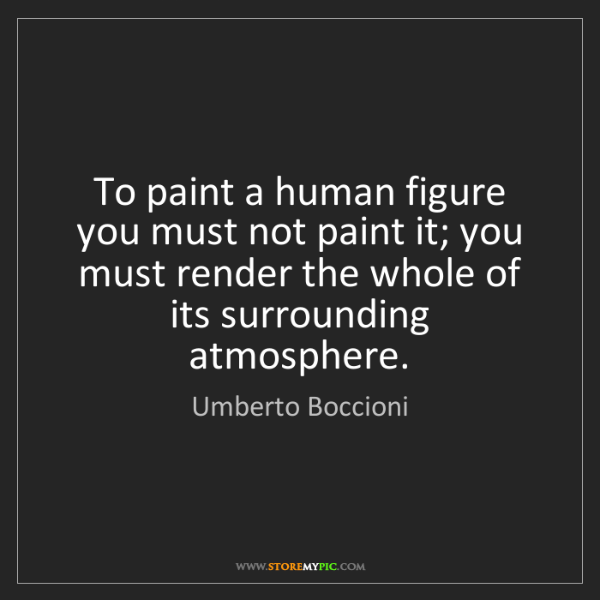 Umberto Boccioni: To paint a human figure you must not paint it; you must...