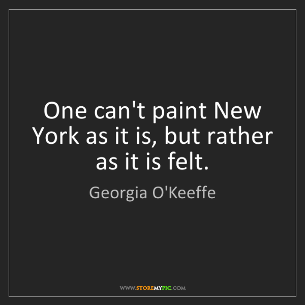 Georgia O'Keeffe: One can't paint New York as it is, but rather as it is...