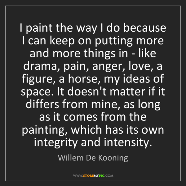 Willem De Kooning: I paint the way I do because I can keep on putting more...
