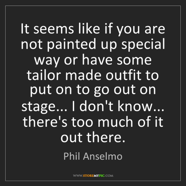 Phil Anselmo: It seems like if you are not painted up special way or...