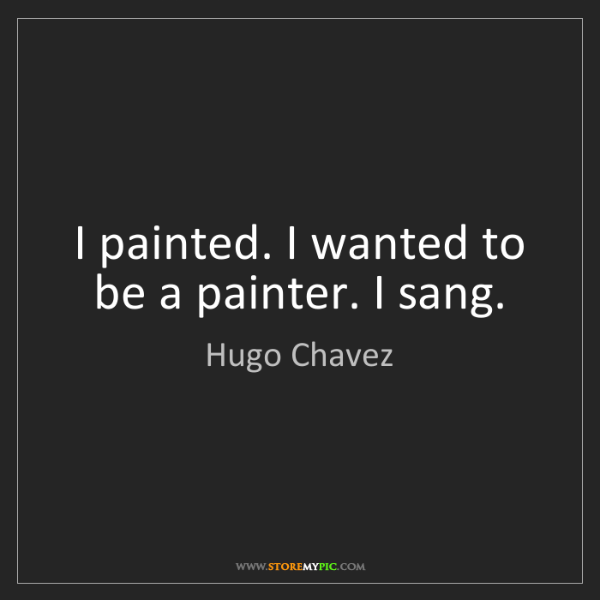 Hugo Chavez: I painted. I wanted to be a painter. I sang.