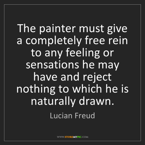 Lucian Freud: The painter must give a completely free rein to any feeling...