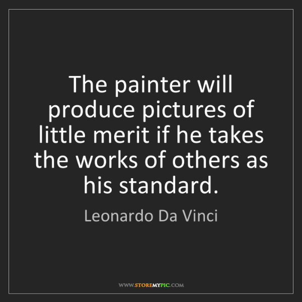 Leonardo Da Vinci: The painter will produce pictures of little merit if...