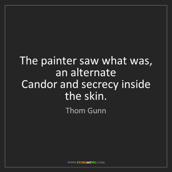 Thom Gunn: The painter saw what was, an alternate  Candor and secrecy...