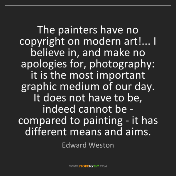 Edward Weston: The painters have no copyright on modern art!... I believe...