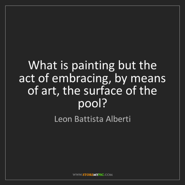 Leon Battista Alberti: What is painting but the act of embracing, by means of...