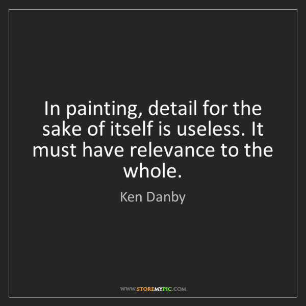 Ken Danby: In painting, detail for the sake of itself is useless....