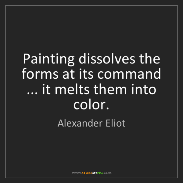 Alexander Eliot: Painting dissolves the forms at its command ... it melts...