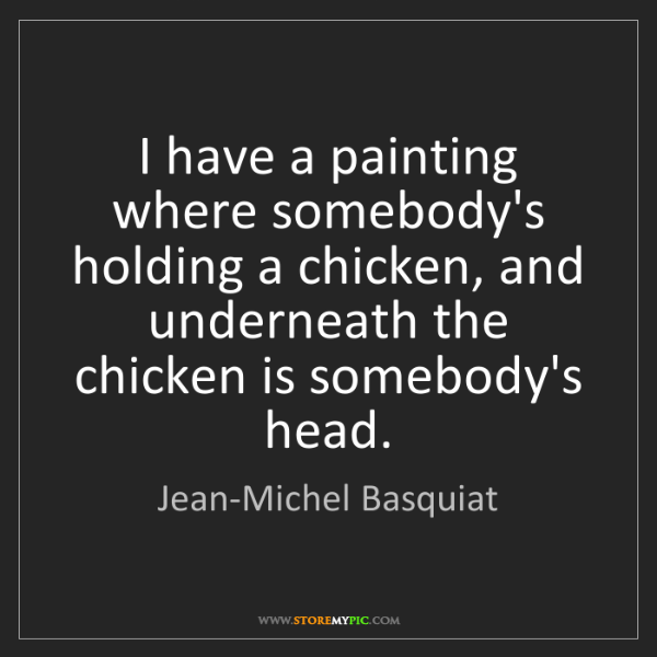 Jean-Michel Basquiat: I have a painting where somebody's holding a chicken,...
