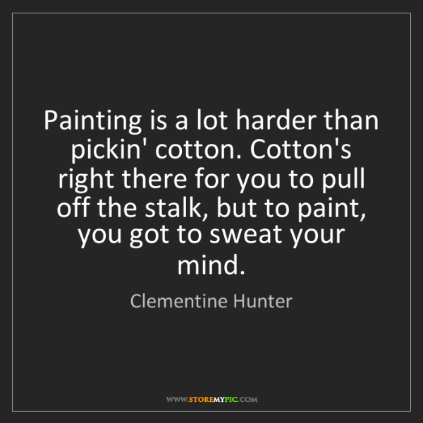 Clementine Hunter: Painting is a lot harder than pickin' cotton. Cotton's...