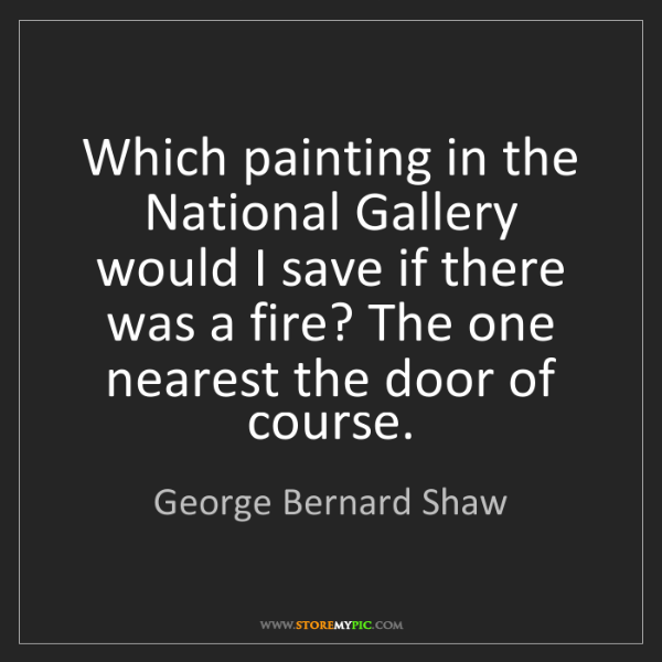 George Bernard Shaw: Which painting in the National Gallery would I save if...