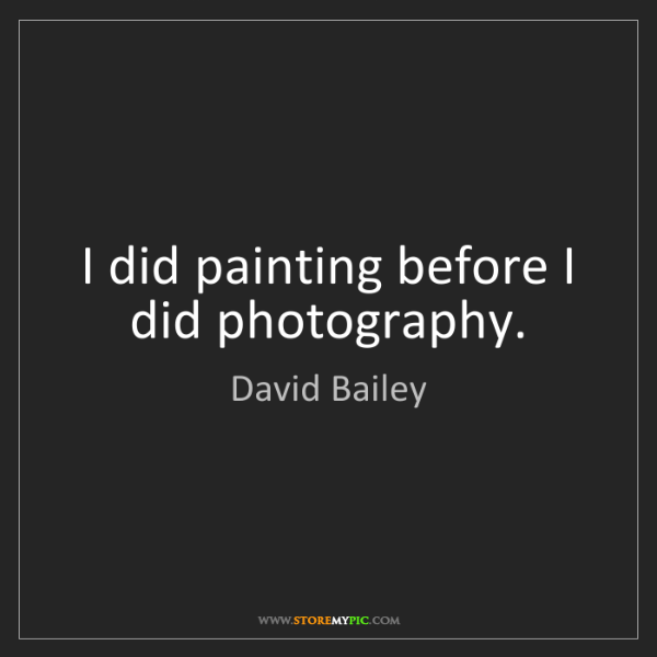 David Bailey: I did painting before I did photography.