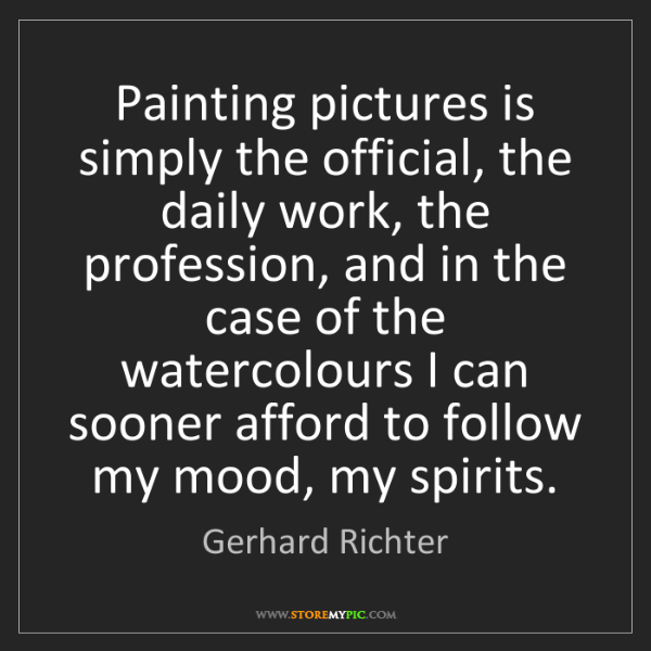 Gerhard Richter: Painting pictures is simply the official, the daily work,...