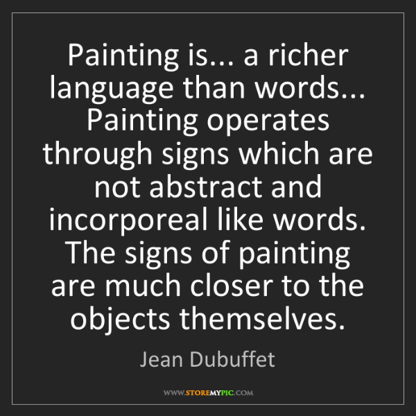 Jean Dubuffet: Painting is... a richer language than words... Painting...